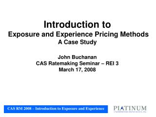 Introduction to    Exposure and Experience Pricing Methods A Case Study  John Buchanan CAS Ratemaking Seminar   REI 3 Ma