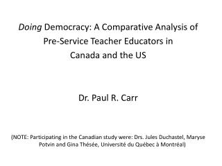 Doing Democracy: A Comparative Analysis of  Pre-Service Teacher Educators in  Canada and the US   Dr. Paul R. Carr   NOT