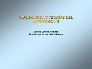 INFORM TICA Y TEOR AS DEL APRENDIZAJE  Santos Urbina Ram rez Universitat de les Illes Ballears