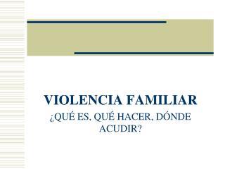 VIOLENCIA FAMILIAR  QU  ES, QU  HACER, D NDE ACUDIR