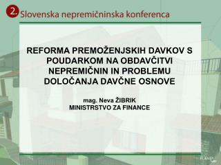 REFORMA PREMO ENJSKIH DAVKOV S POUDARKOM NA OBDAVCITVI NEPREMICNIN IN PROBLEMU DOLOCANJA DAVCNE OSNOVE  mag. Neva  IBRIK