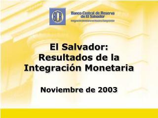 El Salvador: Resultados de la  Integraci n Monetaria  Noviembre de 2003