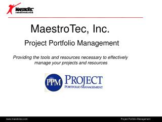 MaestroTec, Inc.  Project Portfolio Management  Providing the tools and resources necessary to effectively  manage your