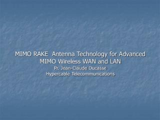 MIMO RAKE  Antenna Technology for Advanced MIMO Wireless WAN and LAN Pr. Jean-Claude Ducasse Hypercable Telecommunicatio