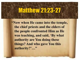 Now when He came into the temple, the chief priests and the elders of the people confronted Him as He was teaching, and