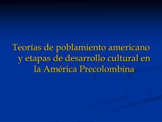 Teor as de poblamiento americano y etapas de desarrollo cultural en la Am rica Precolombina