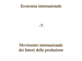 Economia internazionale     -7-    Movimento internazionale  dei fattori della produzione