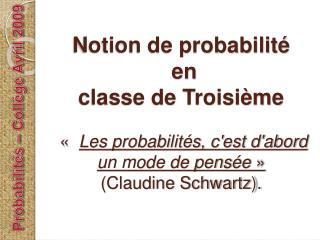 Notion de probabilit   en  classe de Troisi me      Les probabilit s, cest dabord un mode de pens e    Claudine Schwartz