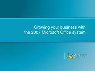 Growing your business with  the 2007 Microsoft Office system