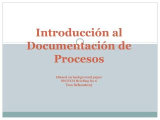 Introducci n al Documentaci n de Procesos  Based on background paper  SWITCH Briefing No 6 Ton Schouten