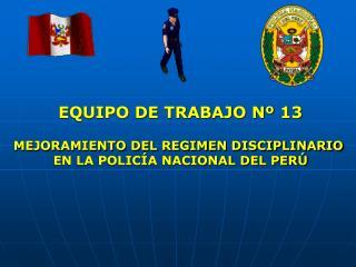 EQUIPO DE TRABAJO N  13  MEJORAMIENTO DEL REGIMEN DISCIPLINARIO  EN LA POLIC A NACIONAL DEL PER