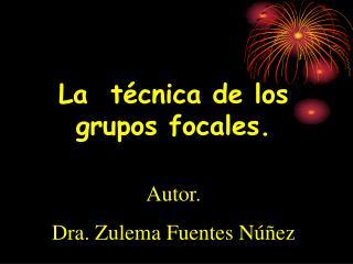 La  t cnica de los grupos focales.  Autor.  Dra. Zulema Fuentes N  ez