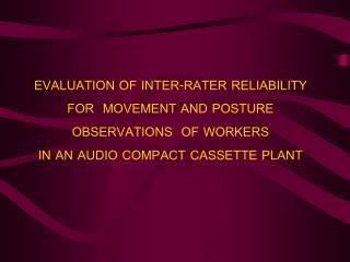 EVALUATION OF INTER-RATER RELIABILITY FOR  MOVEMENT AND POSTURE OBSERVATIONS  OF WORKERS  IN AN AUDIO COMPACT CASSETTE P