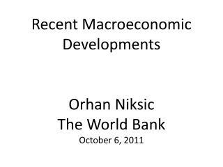 Recent Macroeconomic Developments   Orhan Niksic The World Bank October 6, 2011