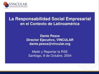 La Responsabilidad Social Empresarial en el Contexto de Latinoam rica   Dante Pesce Director Ejecutivo, VINCULAR dante.p