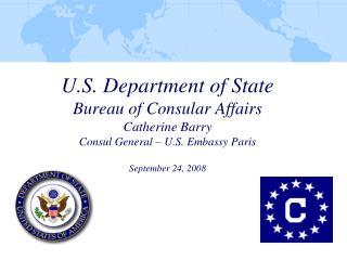 U.S. Department of State Bureau of Consular Affairs Catherine Barry Consul General   U.S. Embassy Paris  September 24, 2