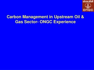 Carbon Management in Upstream Oil  Gas Sector- ONGC Experience