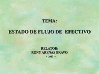 TEMA:  ESTADO DE FLUJO DE  EFECTIVO    RELATOR: RONY ARENAS BRAVO      2007