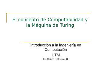 El concepto de Computabilidad y la M quina de Turing