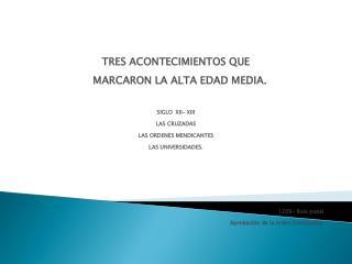 TRES ACONTECIMIENTOS QUE         MARCARON LA ALTA EDAD MEDIA.      SIGLO  XII- XIII  LAS CRUZADAS  LAS ORDENES MENDICANT