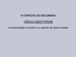 O CONTEXTO DE DESCOBERTA  CI NCIA E OBJECTIVIDADE  A racionalidade cient fica e a quest o da objectividade