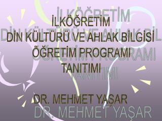 ILK GRETIM  DIN K LT R  VE AHLAK BILGISI   GRETIM PROGRAMI TANITIMI  DR. MEHMET YASAR