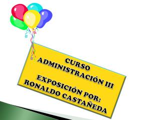 CURSO  ADMINISTRACI N III  EXPOSICI N POR: RONALDO CASTA EDA