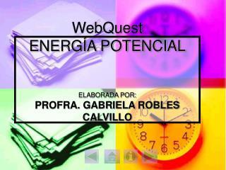 WebQuest  ENERG A POTENCIAL   ELABORADA POR: PROFRA. GABRIELA ROBLES CALVILLO