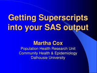 Getting Superscripts into your SAS output  Martha Cox Population Health Research Unit Community Health  Epidemiology Dal
