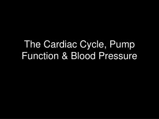 The Cardiac Cycle, Pump  Function  Blood Pressure