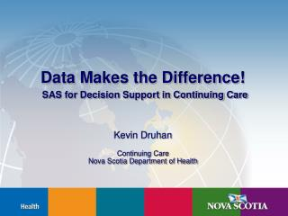 Data Makes the Difference  SAS for Decision Support in Continuing Care    Kevin Druhan  Continuing Care  Nova Scotia Dep