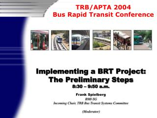Implementing a BRT Project: The Preliminary Steps  8:30   9:50 a.m.  Frank Spielberg BMI-SG Incoming Chair, TRB Bus Tran