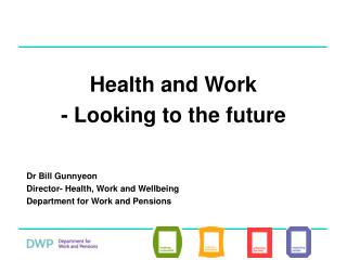 Health and Work - Looking to the future   Dr Bill Gunnyeon Director- Health, Work and Wellbeing Department for Work and