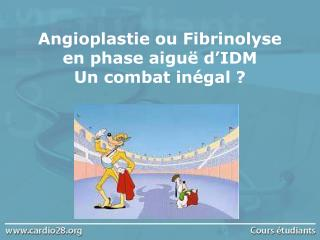 Angioplastie ou Fibrinolyse  en phase aigu  d IDM Un combat in gal