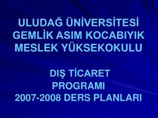 ULUDAG  NIVERSITESI GEMLIK ASIM KOCABIYIK MESLEK Y KSEKOKULU   DIS TICARET          PROGRAMI  2007-2008 DERS PLANLARI