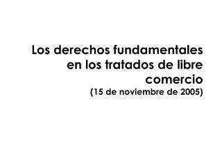 Los derechos fundamentales  en los tratados de libre comercio 15 de noviembre de 2005