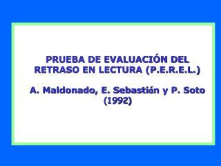 PRUEBA DE EVALUACI N DEL  RETRASO EN LECTURA P.E.R.E.L.  A. Maldonado, E. Sebasti n y P. Soto 1992