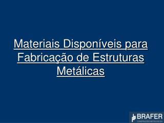 Materiais Dispon veis para Fabrica  o de Estruturas Met licas