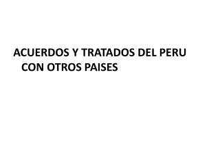 ACUERDOS Y TRATADOS DEL PERU CON OTROS PAISES
