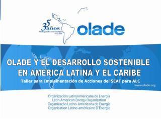 OLADE Y EL DESARROLLO SOSTENIBLE  EN AMERICA LATINA Y EL CARIBE