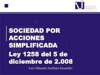 SOCIEDAD POR ACCIONES SIMPLIFICADA Ley 1258 del 5 de diciembre de 2.008   Luis Eduardo Arellano Jaramillo