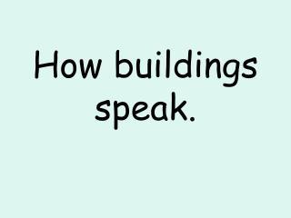 How buildings speak.