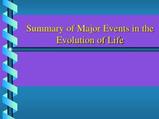 Summary of Major Events in the  Evolution of Life