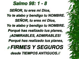 Salmo 98: 1 - 8          SE OR, tu eres mi Dios,  Yo te alabo y bendigo tu NOMBRE.  SE OR, tu eres mi Dios,  Yo te alabo