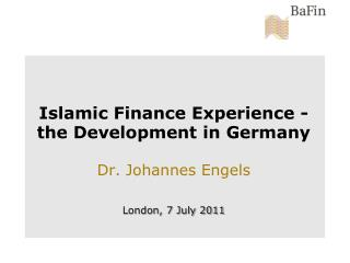 Islamic Finance Experience - the Development in Germany  Dr. Johannes Engels   London, 7 July 2011