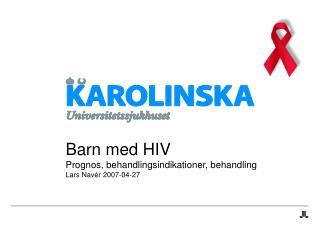Barn med HIV Prognos, behandlingsindikationer, behandling  Lars Nav r 2007-04-27