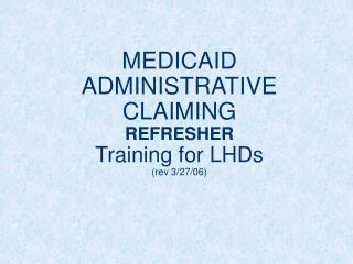 MEDICAID ADMINISTRATIVE CLAIMING REFRESHER Training for LHDs rev 3