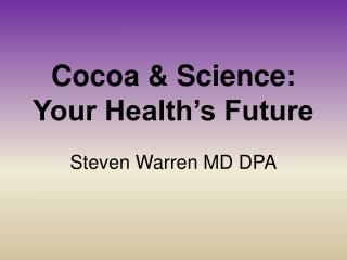 Cocoa  Science:  Your Health s Future  Steven Warren MD DPA