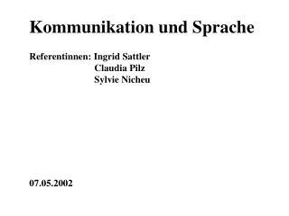 Kommunikation und Sprache  Referentinnen: Ingrid Sattler      Claudia Pilz                            Sylvie Nicheu
