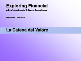 Exploring Financial Ad sb Investments  Trusts Consultancy    INVESTMENT MANAGER    La Catena del Valore